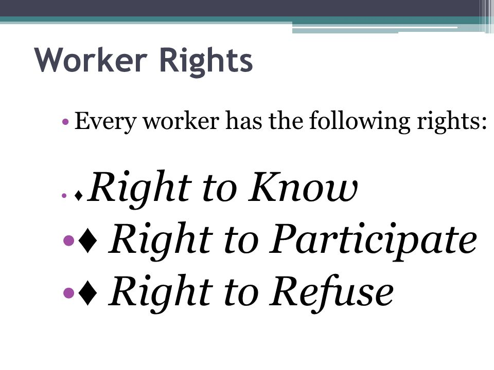 ♦ Right to Participate ♦ Right to Refuse Worker Rights