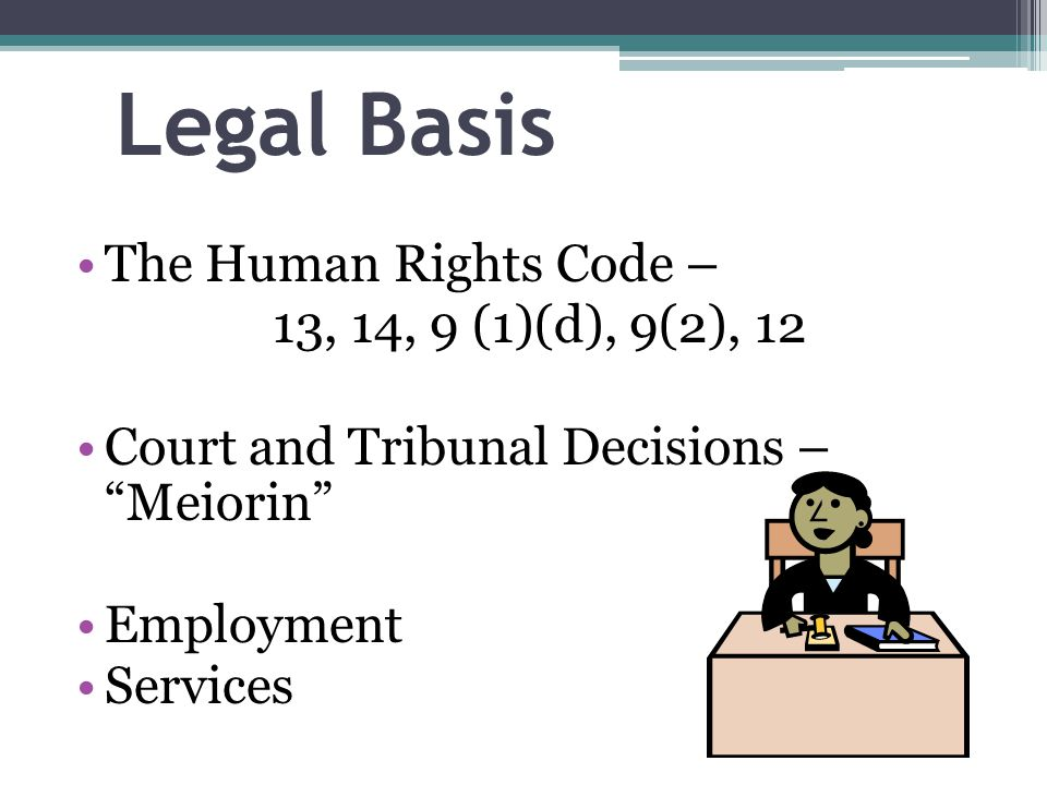 Legal Basis The Human Rights Code – 13, 14, 9 (1)(d), 9(2), 12