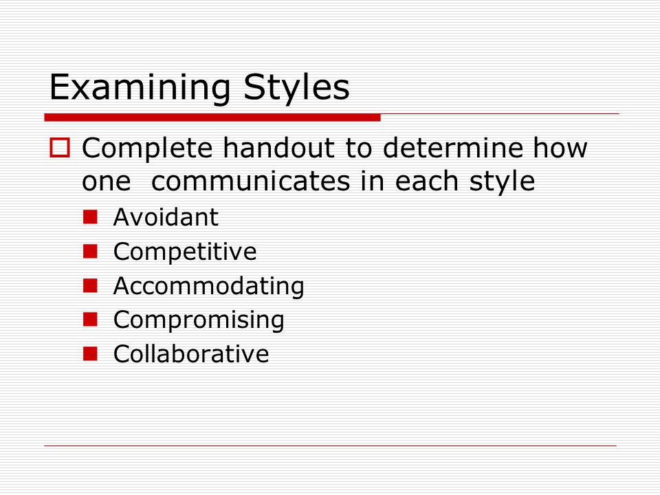 Examining Styles Complete handout to determine how one communicates in each style. Avoidant. Competitive.