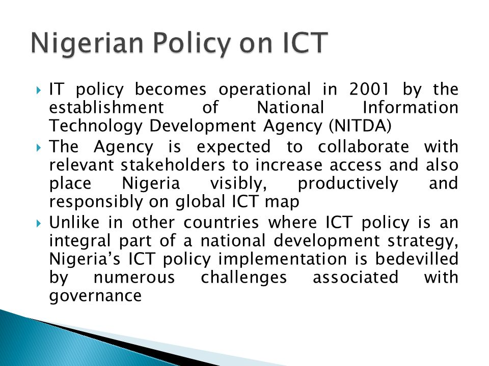 Nigerian Policy on ICT IT policy becomes operational in 2001 by the establishment of National Information Technology Development Agency (NITDA)