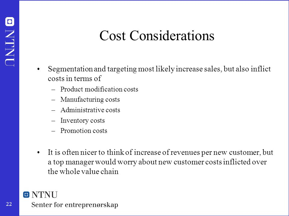 Cost Considerations Segmentation and targeting most likely increase sales, but also inflict costs in terms of.