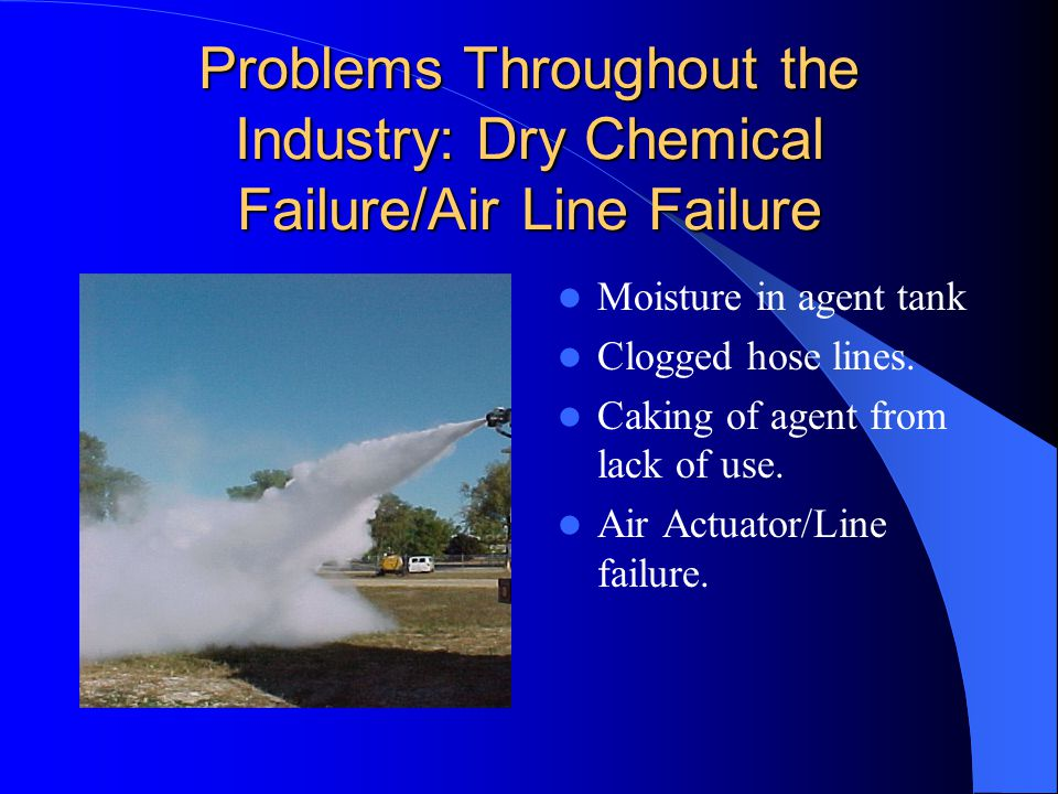 Problems Throughout the Industry: Dry Chemical Failure/Air Line Failure