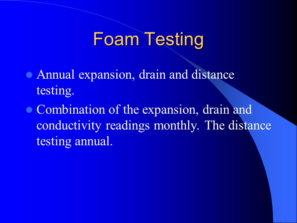 Foam Testing Annual expansion, drain and distance testing.