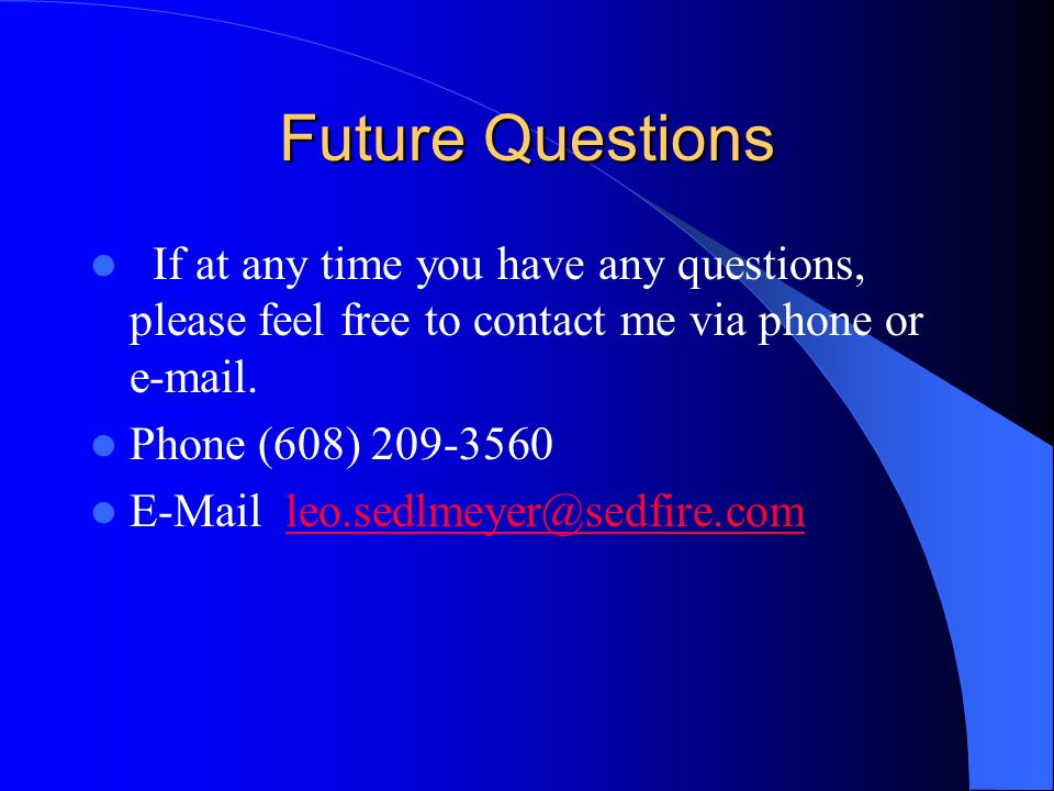 Future Questions If at any time you have any questions, please feel free to contact me via phone or e-mail.