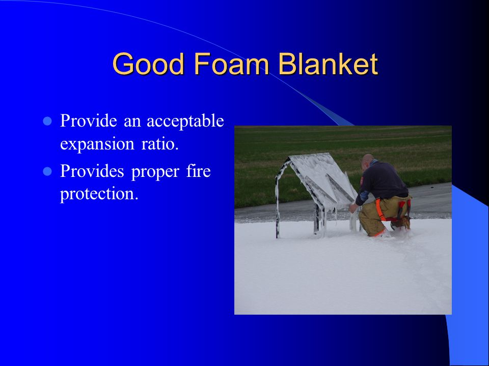 Good Foam Blanket Provide an acceptable expansion ratio.
