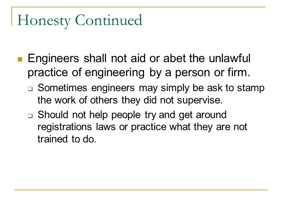 Honesty Continued Engineers shall not aid or abet the unlawful practice of engineering by a person or firm.