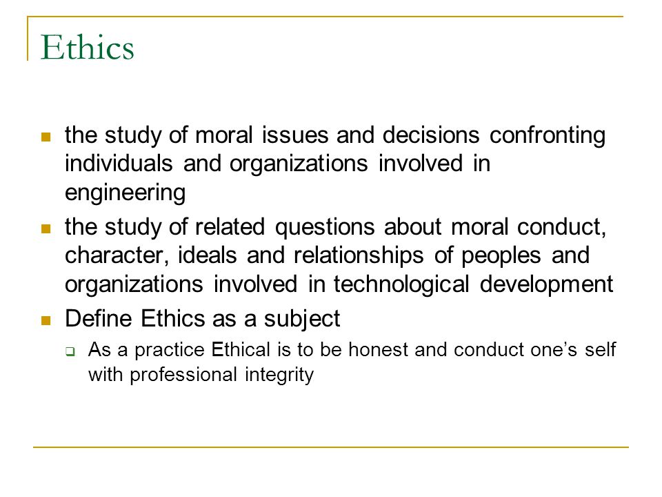 Ethics the study of moral issues and decisions confronting individuals and organizations involved in engineering.
