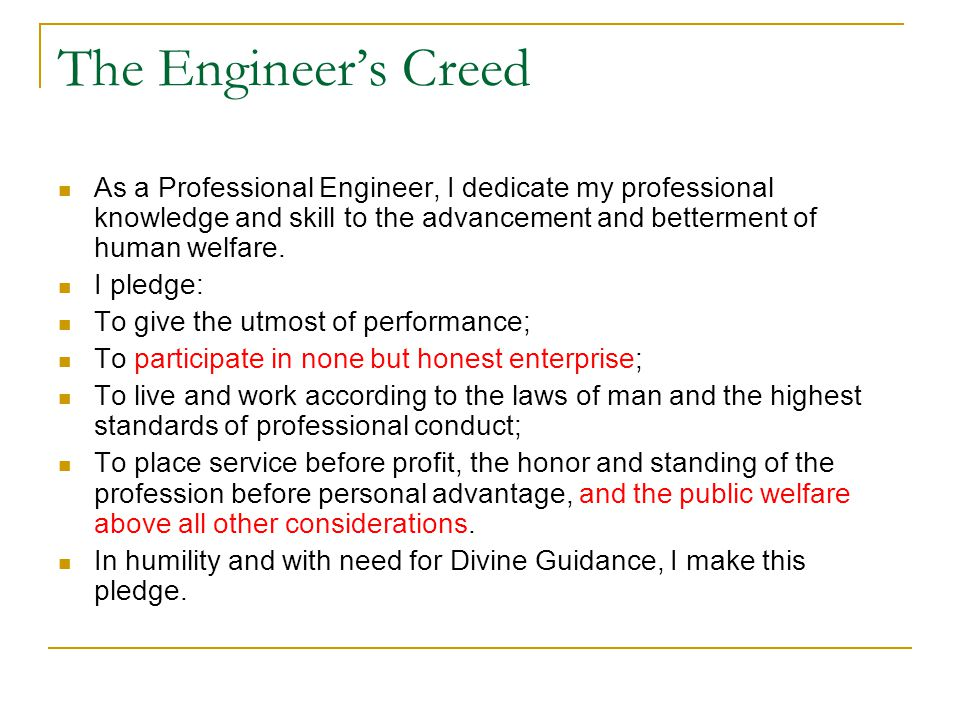 The Engineer's Creed As a Professional Engineer, I dedicate my professional knowledge and skill to the advancement and betterment of human welfare.