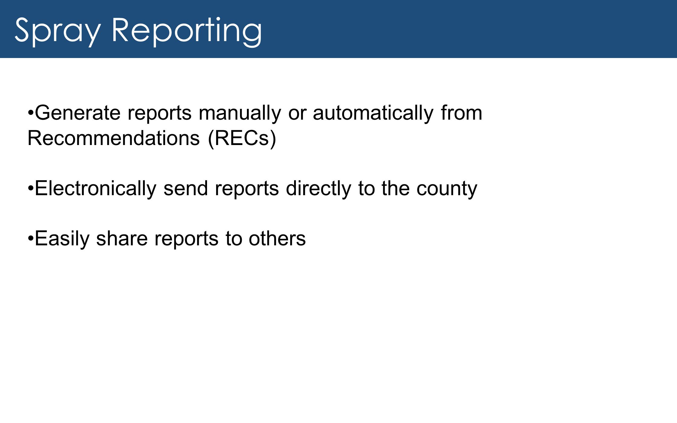 Spray Reporting Generate reports manually or automatically from Recommendations (RECs) Electronically send reports directly to the county.