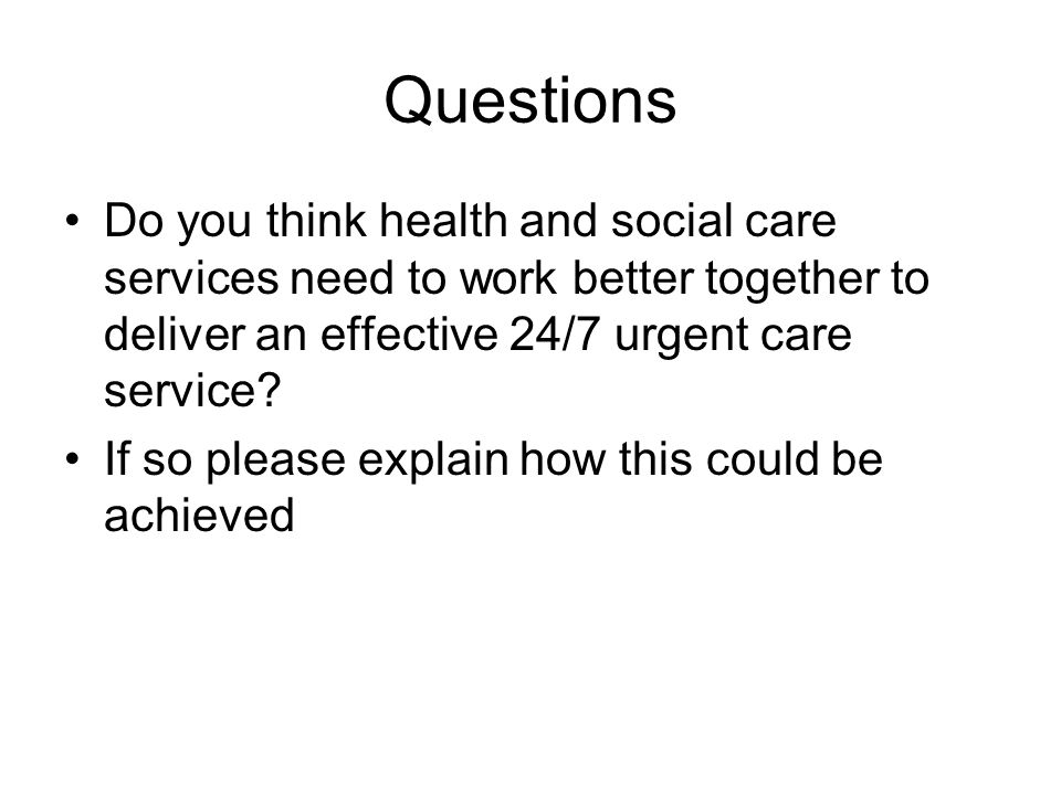 Questions Do you think health and social care services need to work better together to deliver an effective 24/7 urgent care service