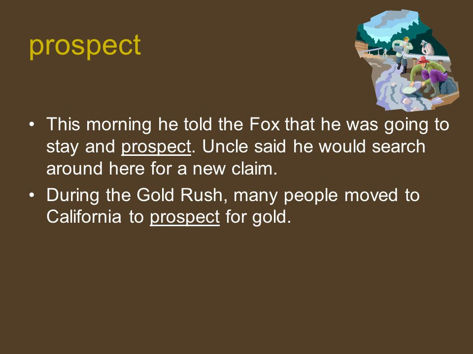 prospect This morning he told the Fox that he was going to stay and prospect. Uncle said he would search around here for a new claim.