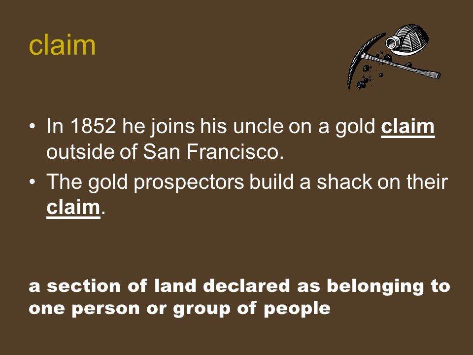claim In 1852 he joins his uncle on a gold claim outside of San Francisco. The gold prospectors build a shack on their claim.