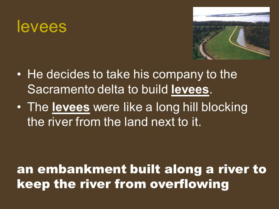 levees He decides to take his company to the Sacramento delta to build levees.