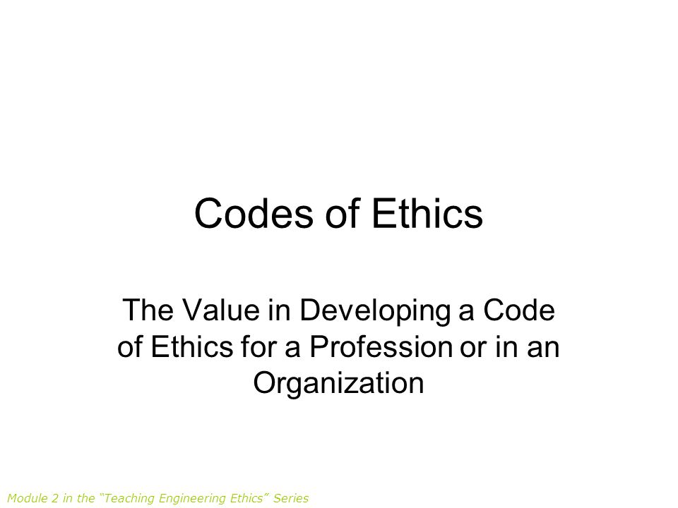 Codes of Ethics The Value in Developing a Code of Ethics for a Profession or in an Organization.