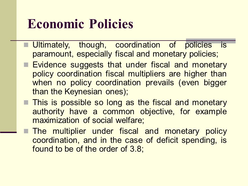 Economic Policies Ultimately, though, coordination of policies is paramount, especially fiscal and monetary policies;