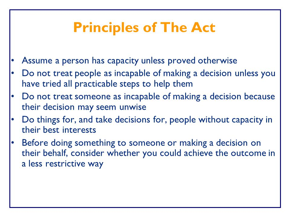 Principles of The Act Assume a person has capacity unless proved otherwise.