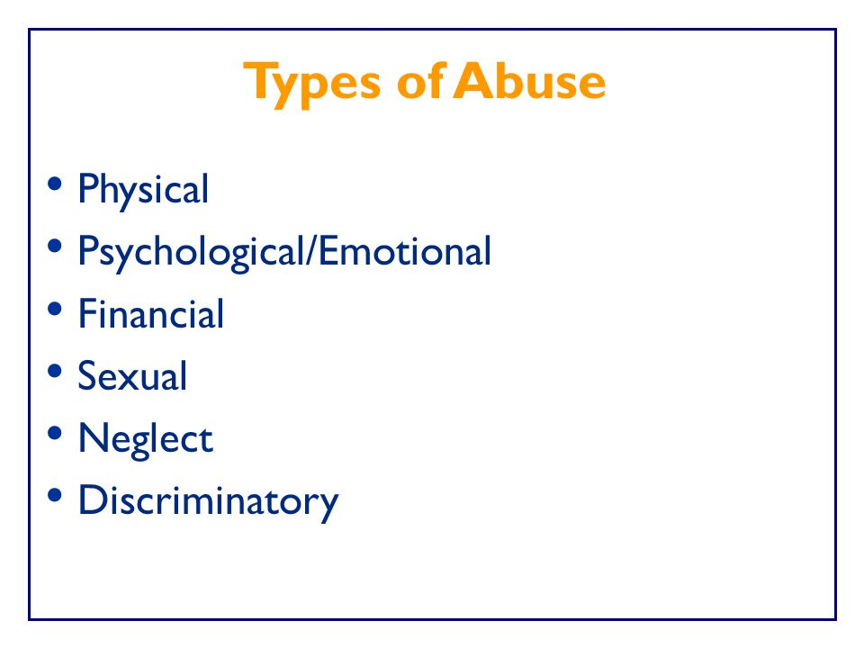 Types of Abuse Physical Psychological/Emotional Financial Sexual