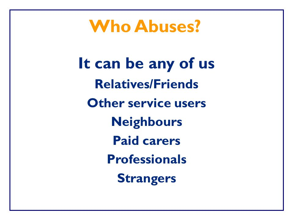 Who Abuses It can be any of us Relatives/Friends Other service users