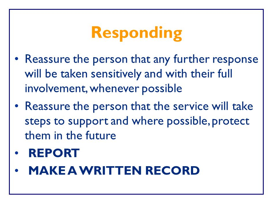 Responding Reassure the person that any further response will be taken sensitively and with their full involvement, whenever possible.