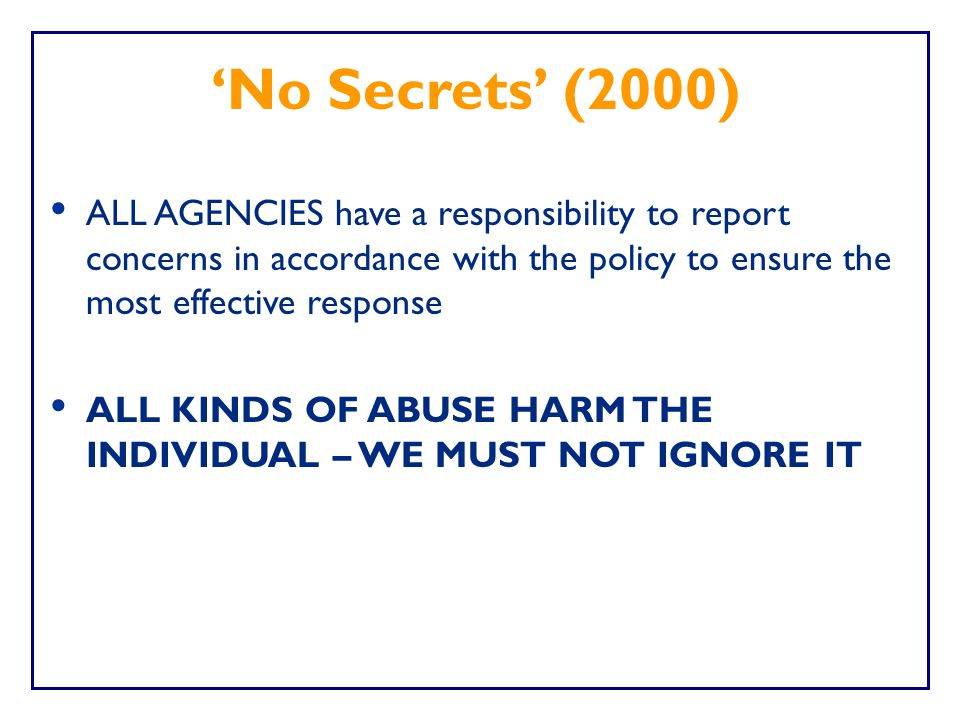'No Secrets' (2000) ALL AGENCIES have a responsibility to report concerns in accordance with the policy to ensure the most effective response.