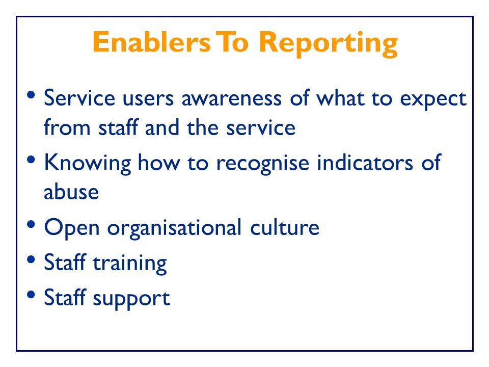 Enablers To Reporting Service users awareness of what to expect from staff and the service. Knowing how to recognise indicators of abuse.