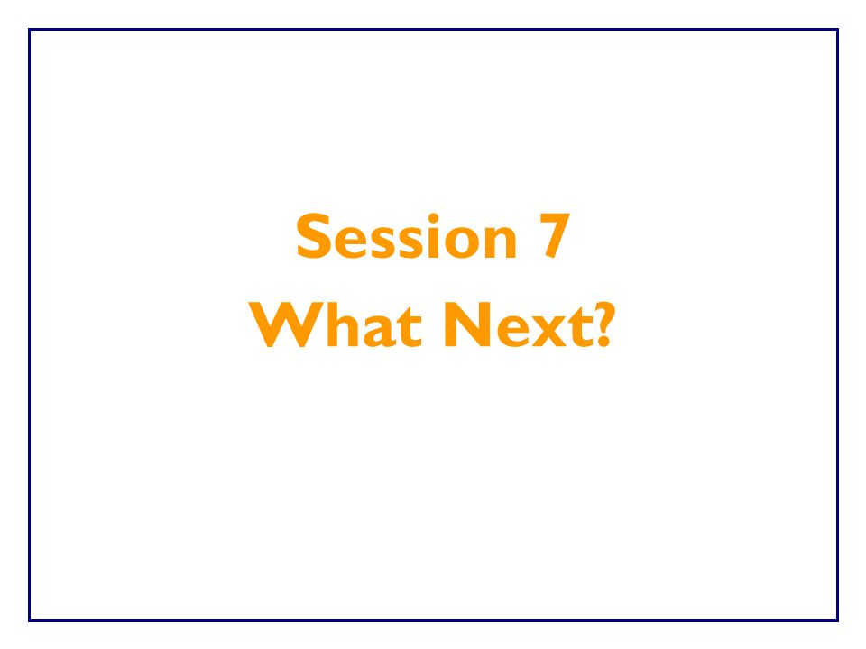 Session 7 What Next
