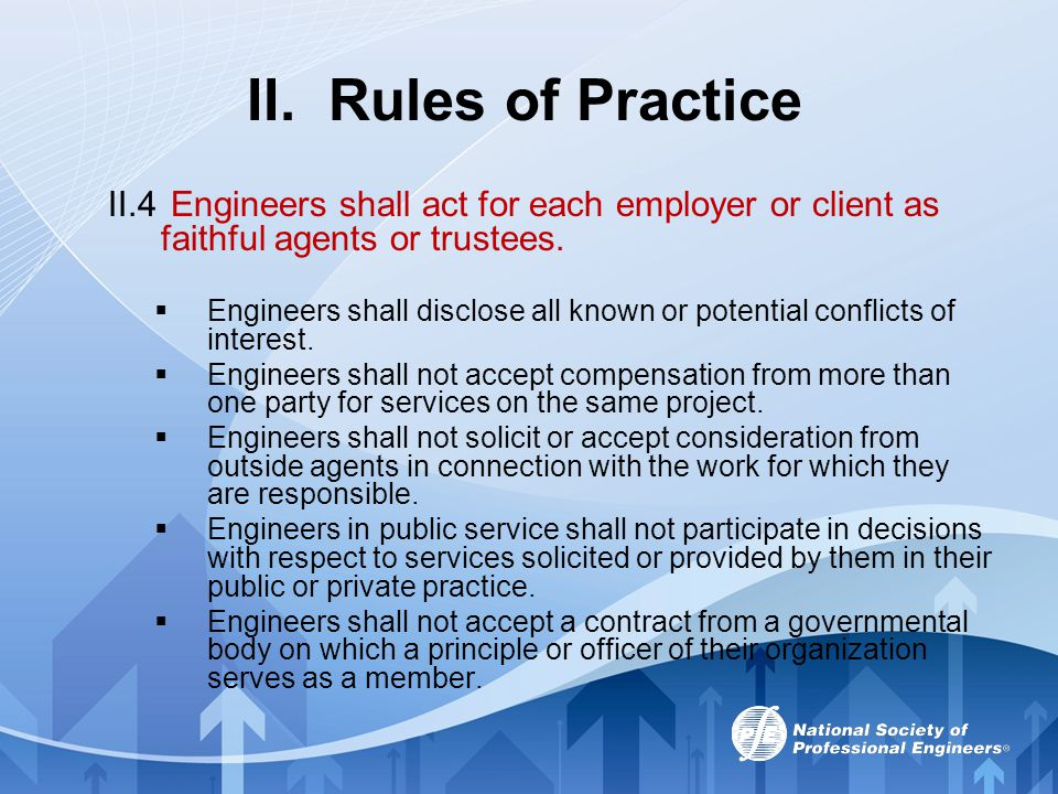II. Rules of Practice II.4 Engineers shall act for each employer or client as faithful agents or trustees.