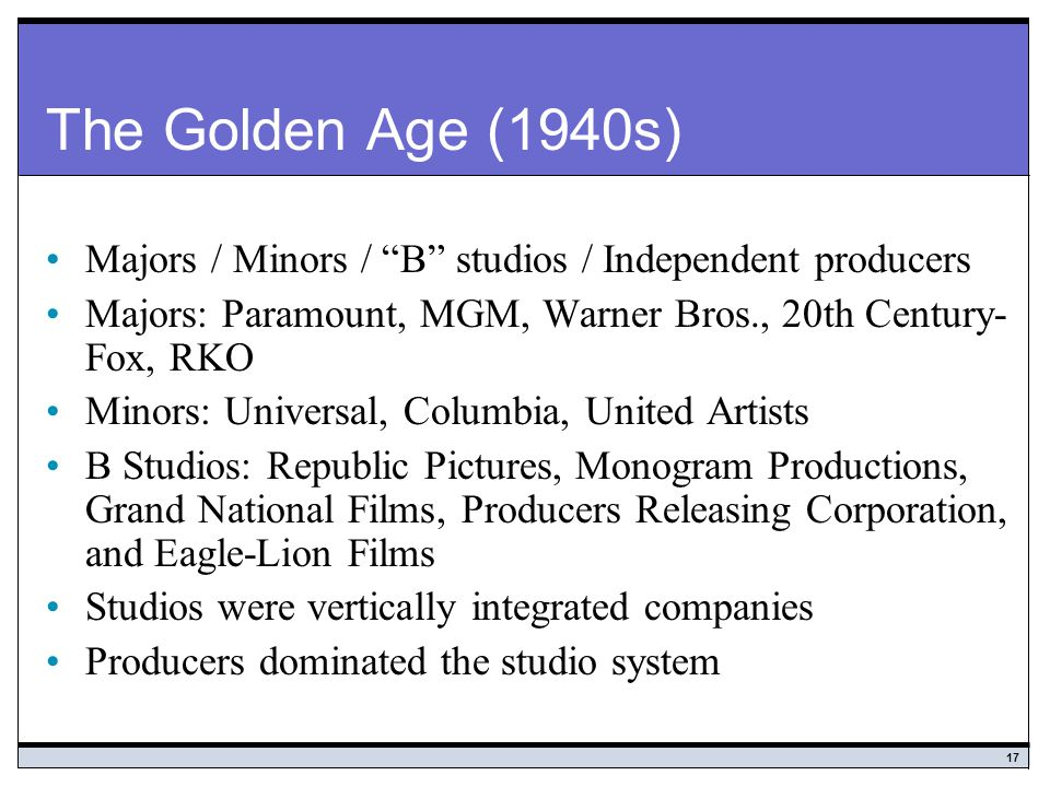The Golden Age (1940s) Majors / Minors / B studios / Independent producers. Majors: Paramount, MGM, Warner Bros., 20th Century-Fox, RKO.
