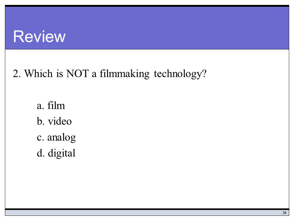 Review 2. Which is NOT a filmmaking technology a. film b. video