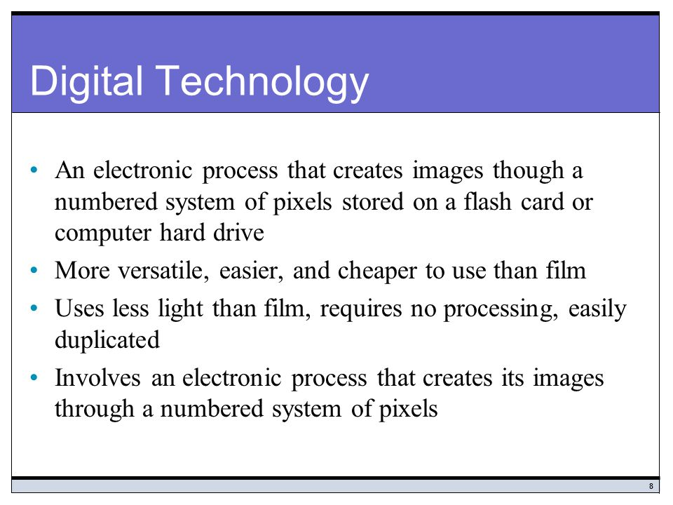 Digital Technology An electronic process that creates images though a numbered system of pixels stored on a flash card or computer hard drive.