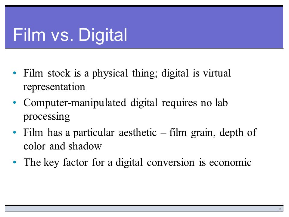 Film vs. Digital Film stock is a physical thing; digital is virtual representation. Computer-manipulated digital requires no lab processing.