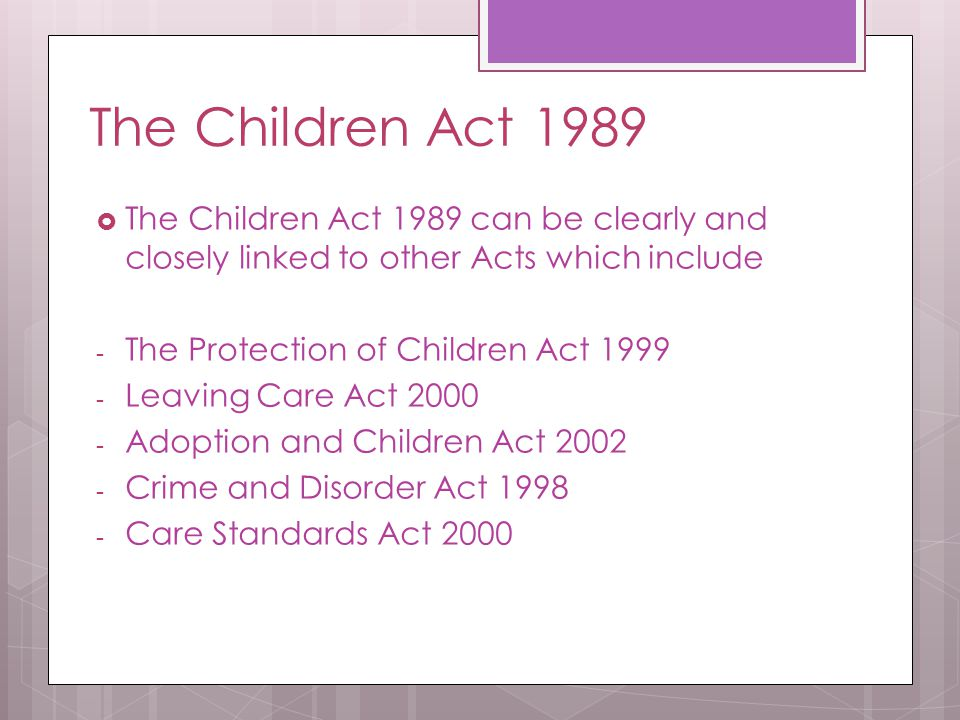 The Children Act 1989 The Children Act 1989 can be clearly and closely linked to other Acts which include.