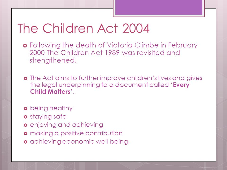 The Children Act 2004 Following the death of Victoria Climbe in February 2000 The Children Act 1989 was revisited and strengthened.