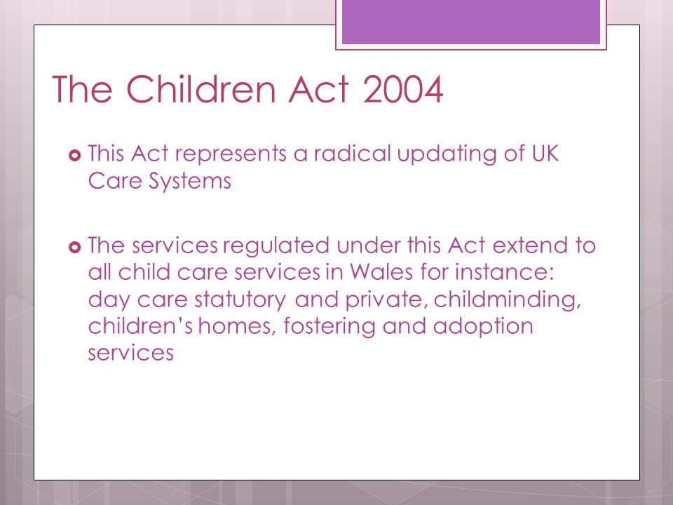 The Children Act 2004 This Act represents a radical updating of UK Care Systems.