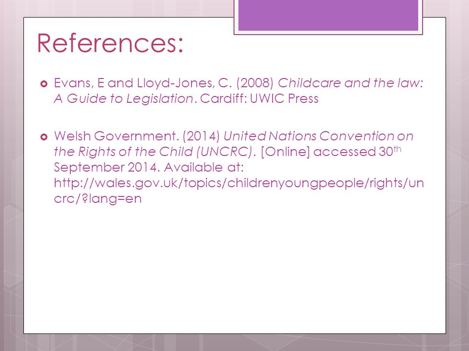 References: Evans, E and Lloyd-Jones, C. (2008) Childcare and the law: A Guide to Legislation. Cardiff: UWIC Press.