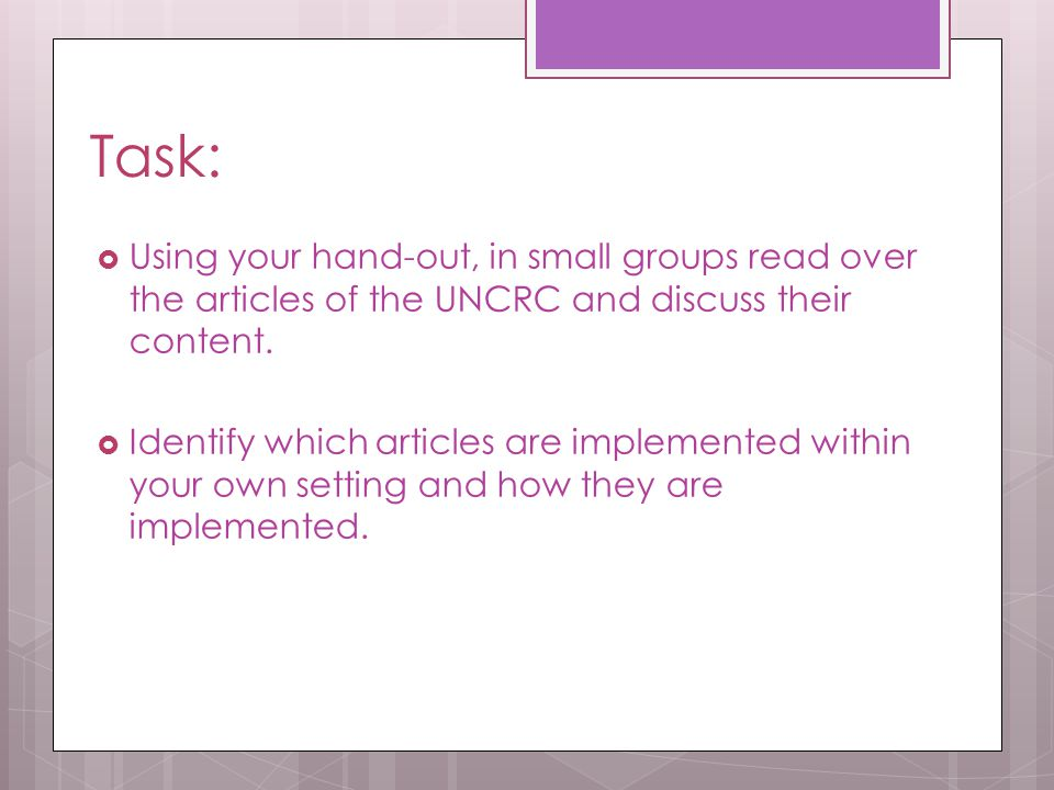 Task: Using your hand-out, in small groups read over the articles of the UNCRC and discuss their content.