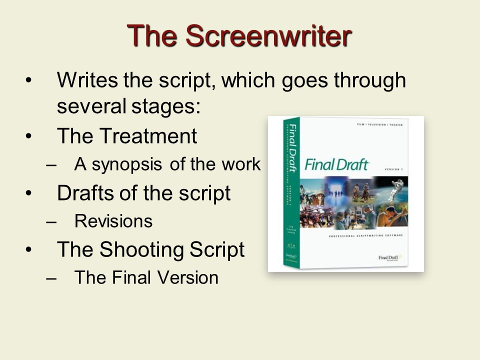 The Screenwriter Writes the script, which goes through several stages: