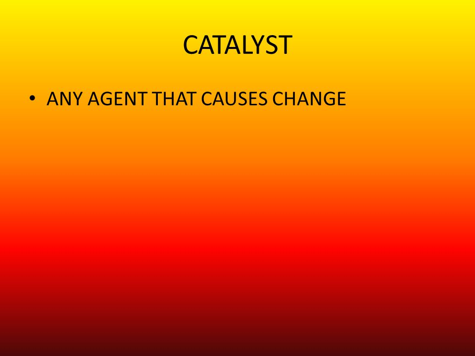 CATALYST ANY AGENT THAT CAUSES CHANGE