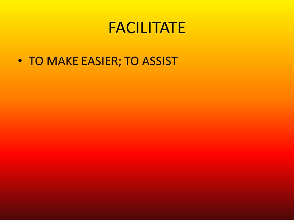 FACILITATE TO MAKE EASIER; TO ASSIST