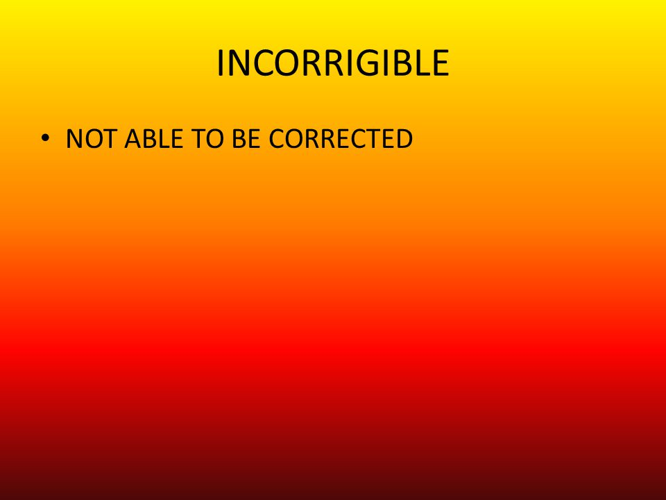 INCORRIGIBLE NOT ABLE TO BE CORRECTED
