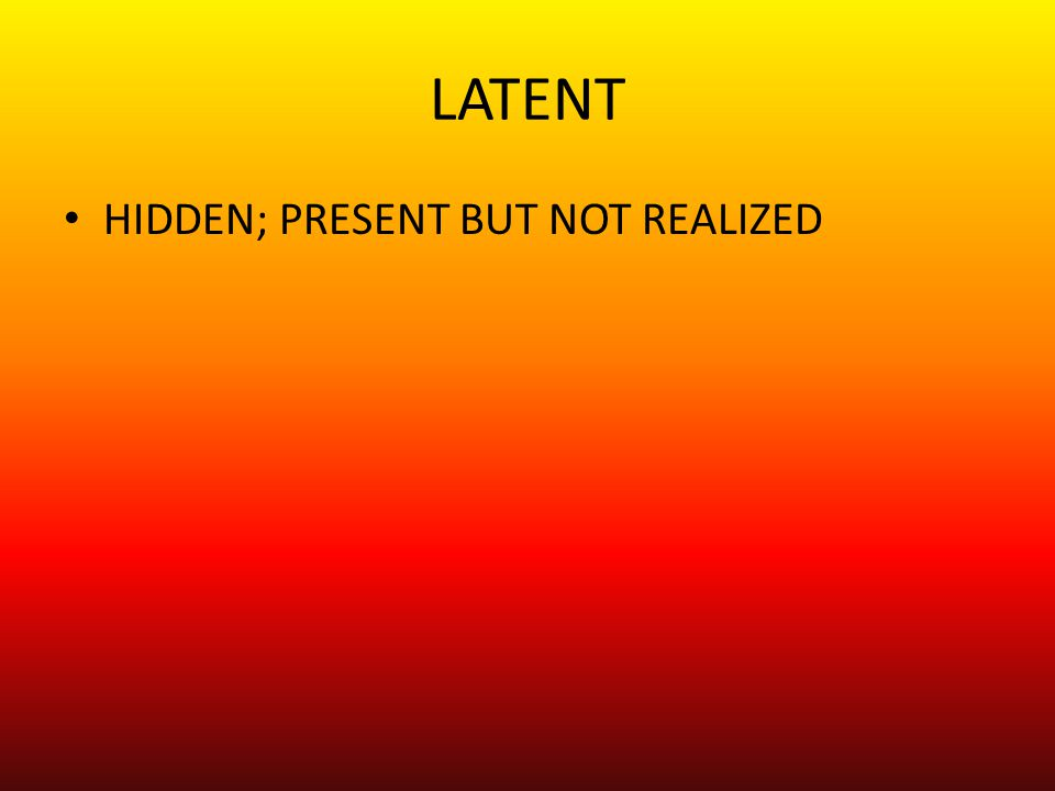 LATENT HIDDEN; PRESENT BUT NOT REALIZED