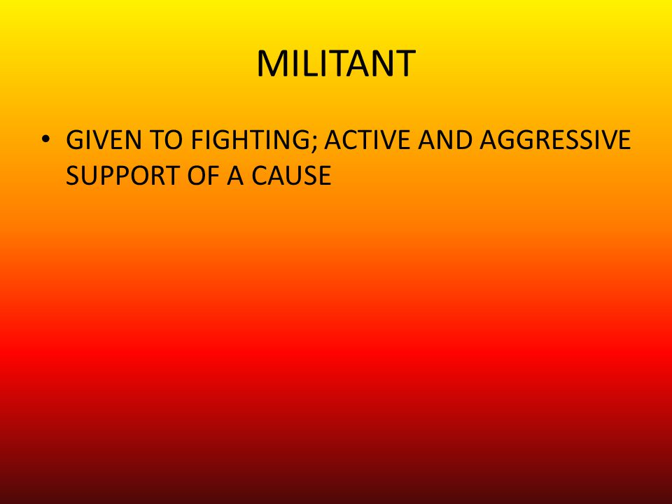 MILITANT GIVEN TO FIGHTING; ACTIVE AND AGGRESSIVE SUPPORT OF A CAUSE