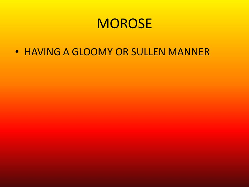 MOROSE HAVING A GLOOMY OR SULLEN MANNER
