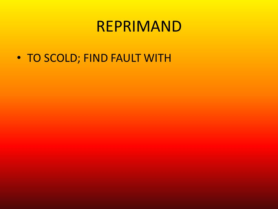 REPRIMAND TO SCOLD; FIND FAULT WITH