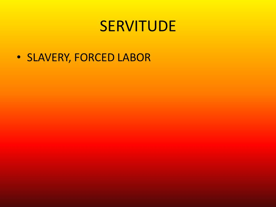 SERVITUDE SLAVERY, FORCED LABOR