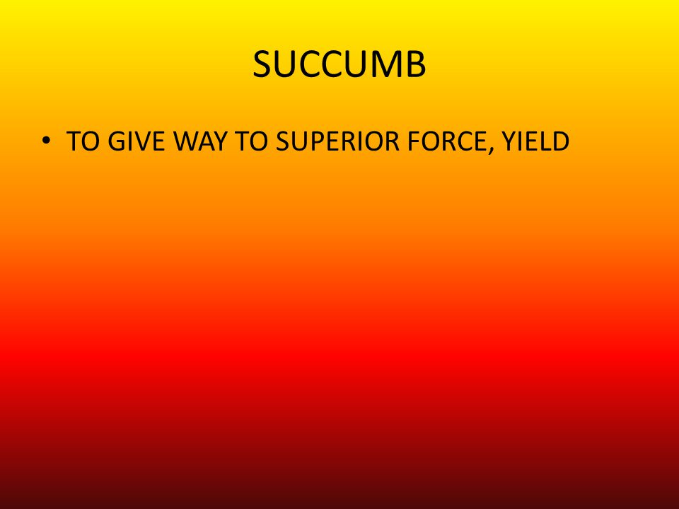 SUCCUMB TO GIVE WAY TO SUPERIOR FORCE, YIELD
