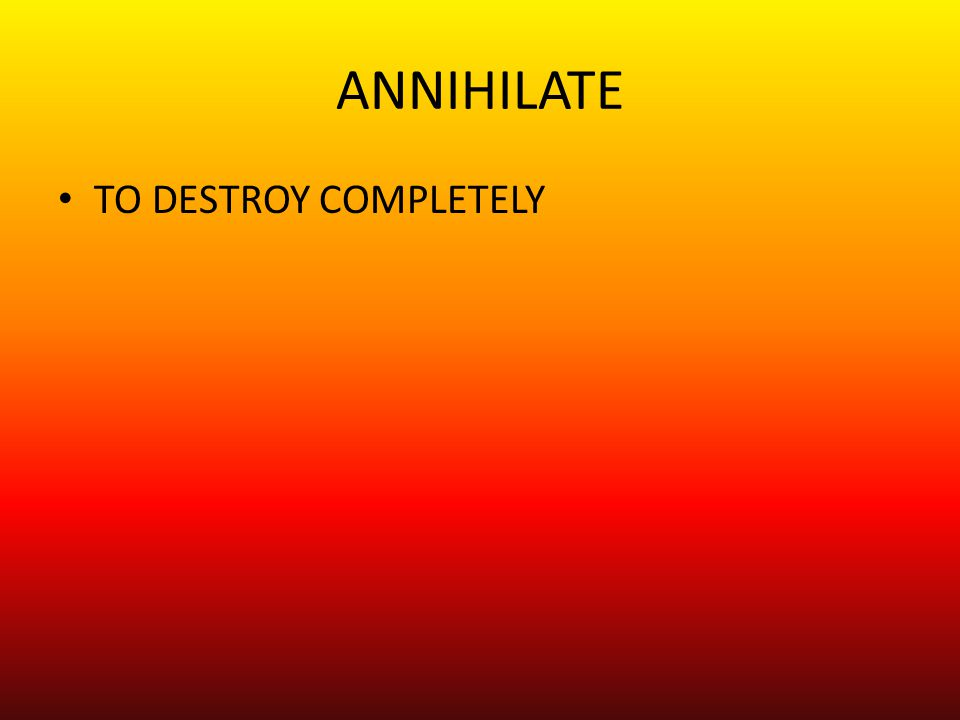 ANNIHILATE TO DESTROY COMPLETELY