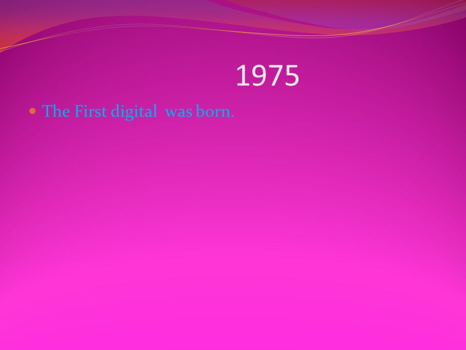 1975 The First digital was born.