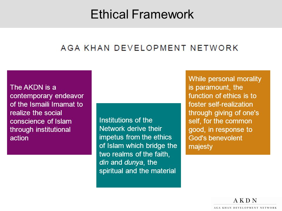 Ethical Framework The AKDN is a contemporary endeavor of the Ismaili Imamat to realize the social conscience of Islam through institutional action.
