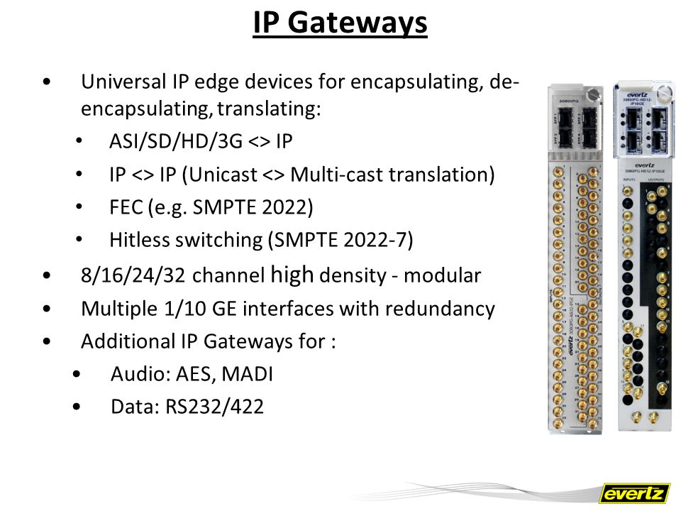 IP Gateways Universal IP edge devices for encapsulating, de-encapsulating, translating: ASI/SD/HD/3G <> IP.